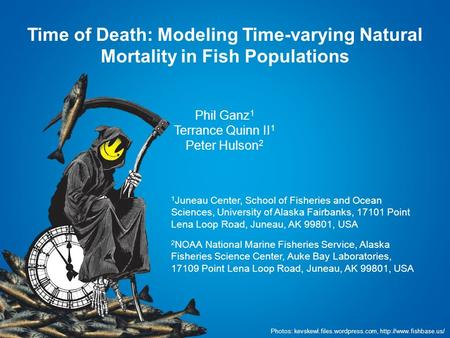 Time of Death: Modeling Time-varying Natural Mortality in Fish Populations Phil Ganz 1 Terrance Quinn II 1 Peter Hulson 2 1 Juneau Center, School of Fisheries.
