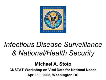 Infectious Disease Surveillance & National/Health Security Michael A. Stoto CNSTAT Workshop on Vital Data for National Needs April 30, 2008, Washington.