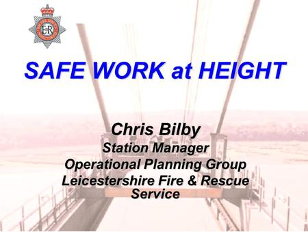 SAFE WORK at HEIGHT Chris Bilby Station Manager Operational Planning Group Leicestershire Fire & Rescue Service.
