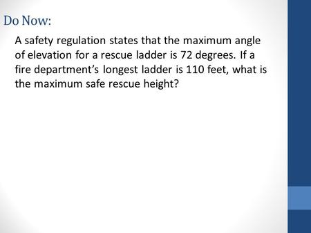 Do Now: A safety regulation states that the maximum angle of elevation for a rescue ladder is 72 degrees. If a fire department's longest ladder is 110.