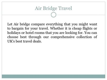 Air Bridge Travel Let Air bridge compare everything that you might want to bargain for your travel. Whether it is cheap flights or holidays or hotel rooms.