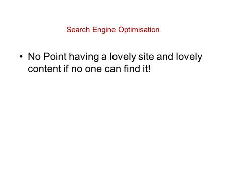 Search Engine Optimisation No Point having a lovely site and lovely content if no one can find it!