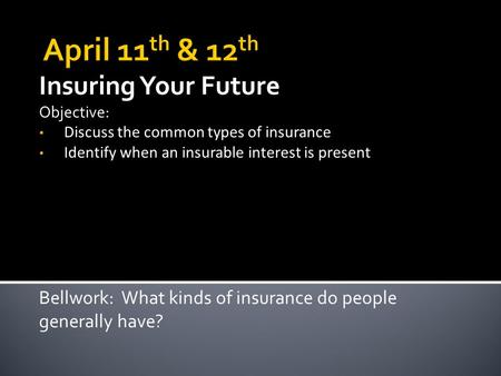 Insuring Your Future Objective: Discuss the common types of insurance Identify when an insurable interest is present Bellwork: What kinds of insurance.