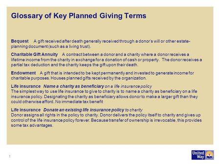 Glossary of Key Planned Giving Terms Bequest A gift received after death generally received through a donor's will or other estate- planning document (such.