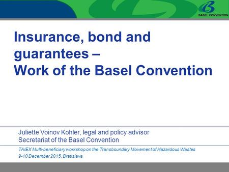 Insurance, bond and guarantees – Work of the Basel Convention Juliette Voinov Kohler, legal and policy advisor Secretariat of the Basel Convention TAIEX.