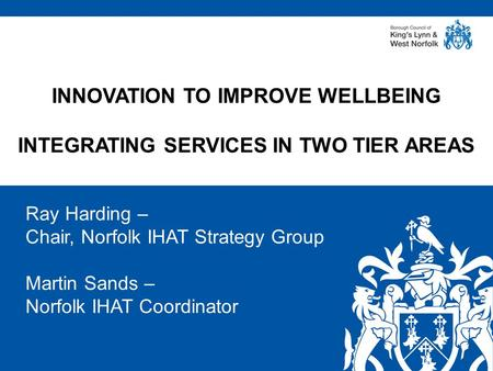 Www.west-norfolk.gov.uk Ray Harding – Chair, Norfolk IHAT Strategy Group Martin Sands – Norfolk IHAT Coordinator INNOVATION TO IMPROVE WELLBEING INTEGRATING.