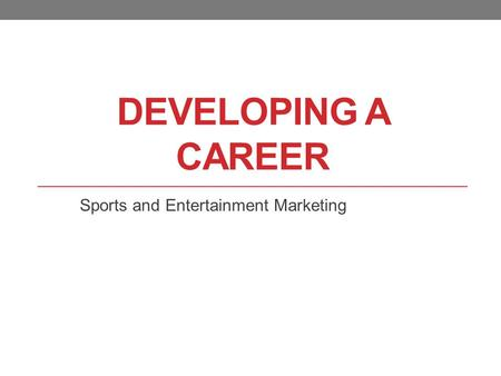 DEVELOPING A CAREER Sports and Entertainment Marketing.