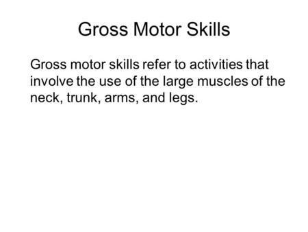 Gross Motor Skills Gross motor skills refer to activities that involve the use of the large muscles of the neck, trunk, arms, and legs.