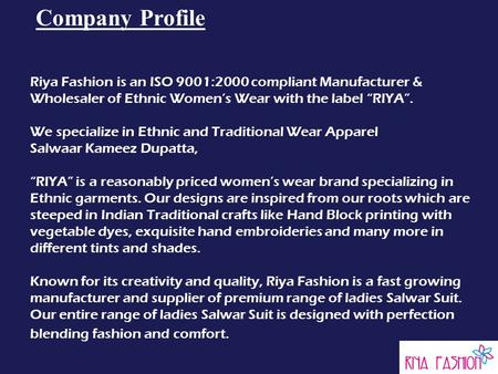 "Company Profile Riya Fashion is an ISO 9001:2000 compliant Manufacturer & Wholesaler of Ethnic Women's Wear with the label ""RIYA"". We specialize in Ethnic."