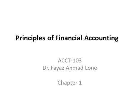 Principles of Financial Accounting ACCT-103 Dr. Fayaz Ahmad Lone Chapter 1.