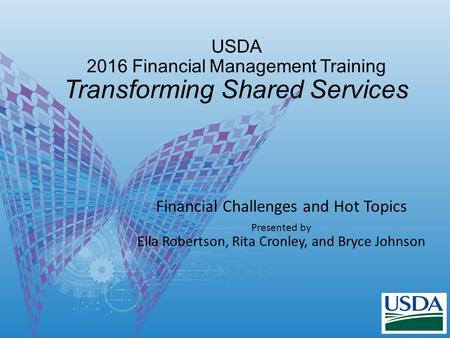 USDA 2016 Financial Management Training Transforming Shared Services Financial Challenges and Hot Topics Presented by Ella Robertson, Rita Cronley, and.