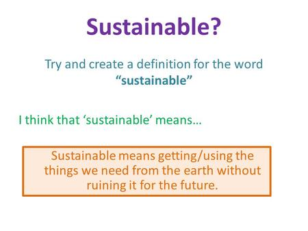 "Try and create a definition for the word ""sustainable"" I think that 'sustainable' means… Sustainable? Sustainable means getting/using the things we need."
