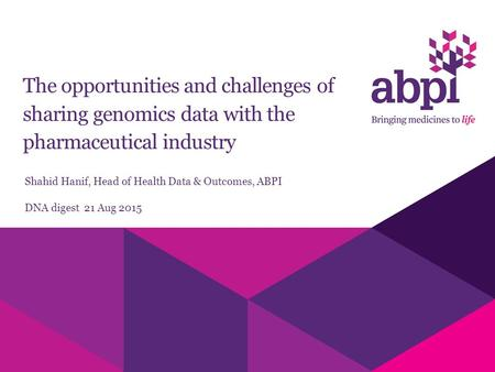 The opportunities and challenges of sharing genomics data with the pharmaceutical industry Shahid Hanif, Head of Health Data & Outcomes, ABPI DNA digest.