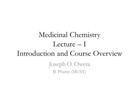 Medicinal Chemistry Lecture – I Introduction and Course Overview Joseph O. Oweta B. Pharm (MUST)