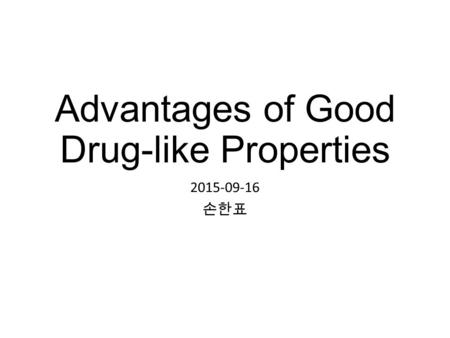 Advantages of Good Drug-like Properties 2015-09-16 손한표.