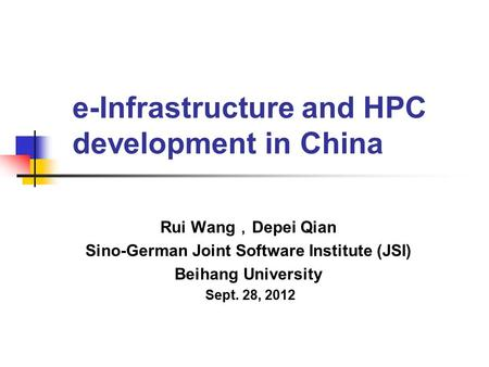 E-Infrastructure and HPC development in China Rui Wang , Depei Qian Sino-German Joint Software Institute (JSI) Beihang University Sept. 28, 2012.