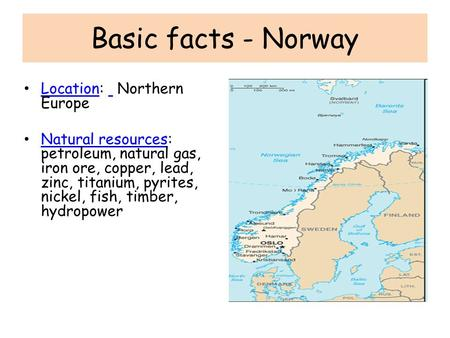 Basic facts - Norway Location: Northern Europe Location Natural resources: petroleum, natural gas, iron ore, copper, lead, zinc, titanium, pyrites, nickel,