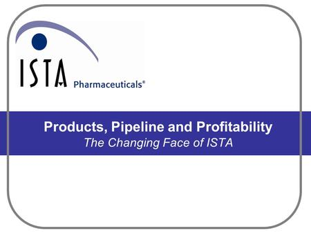 Products, Pipeline and Profitability The Changing Face of ISTA.