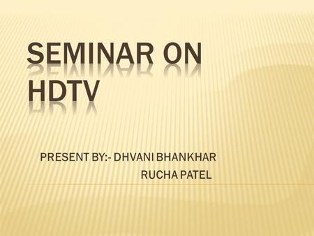 PRESENT BY:- DHVANI BHANKHAR RUCHA PATEL. INTRODUCTION  HD IS DESCRIBED FROM THE LATE 1930s.  HIGH DEFINITION TELEVISION.  DIGITAL TV BROAD CASTING.