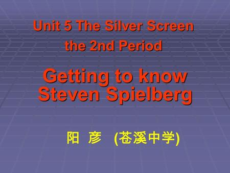 Unit 5 The Silver Screen the 2nd Period Getting to know Steven Spielberg 阳 彦 ( 苍溪中学 )