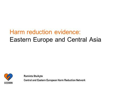 Harm reduction evidence: Eastern Europe and Central Asia Raminta Stuikyte Central and Eastern European Harm Reduction Network.