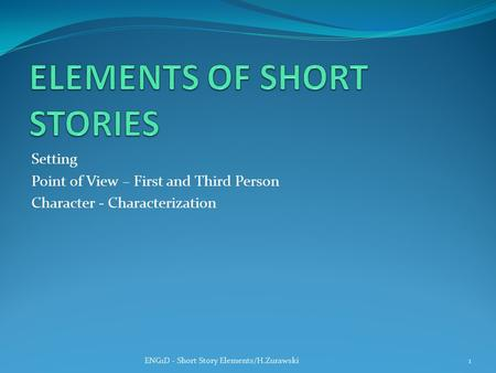 Setting Point of View – First and Third Person Character - Characterization ENG1D - Short Story Elements/H.Zurawski1.