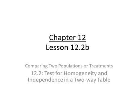 Chapter 12 Lesson 12.2b Comparing Two Populations or Treatments 12.2: Test for Homogeneity and Independence in a Two-way Table.