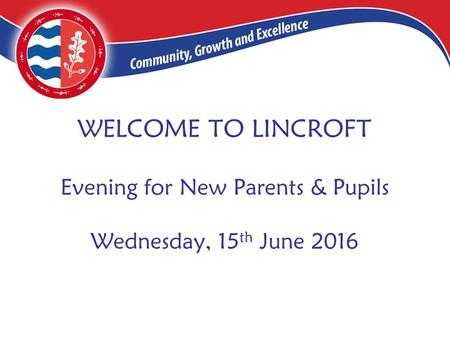 WELCOME TO LINCROFT Evening for New Parents & Pupils Wednesday, 15 th June 2016.