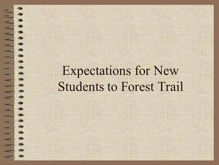 Expectations for New Students to Forest Trail Welcome! Welcome to Forest Trail! You will all be a part of the Forest Trail Family! Here are some things.