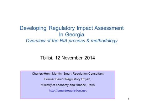 C.H. Montin, Tbilisi 11 Tbilisi, 12 November 2014 Developing Regulatory Impact Assessment In Georgia Overview of the RIA process & methodology Charles-Henri.