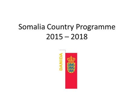 Somalia Country Programme 2015 – 2018. Introduction Denmark's Somalia Country Programme gives a coherent framework for delivering development assistance.