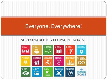 SUSTAINABLE DEVELOPMENT GOALS Everyone, Everywhere!