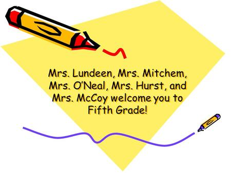 Mrs. Lundeen, Mrs. Mitchem, Mrs. O'Neal, Mrs. Hurst, and Mrs. McCoy welcome you to Fifth Grade! Mrs. Lundeen, Mrs. Mitchem, Mrs. O'Neal, Mrs. Hurst, and.