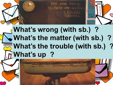 What's wrong (with sb.) ? What's the matter (with sb.) ? What's the trouble (with sb.) ? What's up ?