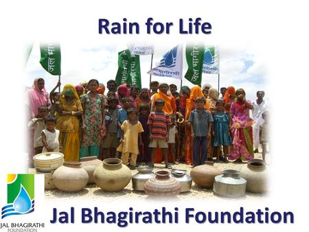 Rain for Life Jal Bhagirathi Foundation. About JBFAbout JBF Vision JBF works towards creating water security and promoting sanitation, sustained by responsive.