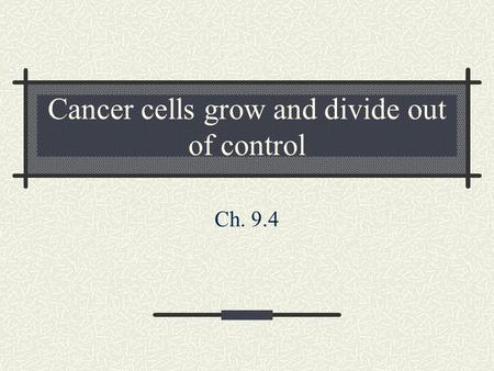 Cancer cells grow and divide out of control Ch. 9.4.
