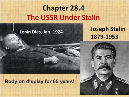 Chapter 28.4 The USSR Under Stalin Lenin Dies, Jan. 1924 Joseph Stalin 1879-1953 Body on display for 65 years!
