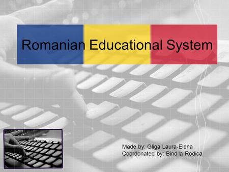 Romanian Educational System Made by: Gliga Laura-Elena Coordonated by: Bindila Rodica.
