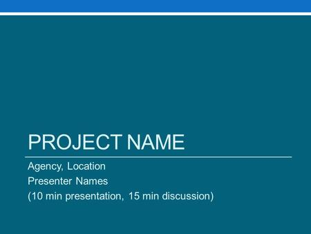 PROJECT NAME Agency, Location Presenter Names (10 min presentation, 15 min discussion)