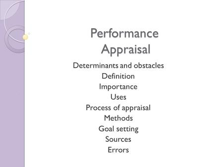 Performance Appraisal Determinants and obstacles Definition Importance Uses Process of appraisal Methods Goal setting Sources Errors.