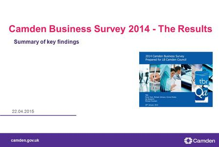 Camden.gov.uk 22.04.2015 Camden Business Survey 2014 - The Results Summary of key findings.