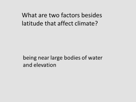 Being near large bodies of water and elevation What are two factors besides latitude that affect climate?
