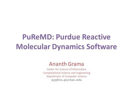 PuReMD: Purdue Reactive Molecular Dynamics Software Ananth Grama Center for Science of Information Computational Science and Engineering Department of.