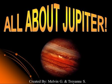 Created By: Melvin G. & Treyanna S.. Is the largest planets in the solar system. It's the fifth planets from the sun. Jupiter has a total radius of neatly.