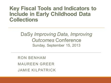 Key Fiscal Tools and Indicators to Include in Early Childhood Data Collections RON BENHAM MAUREEN GREER JAMIE KILPATRICK DaSy Improving Data, Improving.