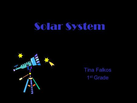 Solar System Tina Falkos 1 st Grade. Basic Info  There are 9 planets  All planets put together equal the Solar System.
