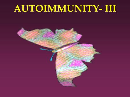 AUTOIMMUNITY- III. Autoimmunity Part-III l At the end of the session the student should be able to: l a. Describe the pathogenesis of important autoimmune.