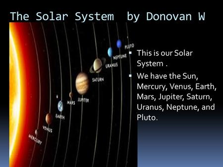 The Solar System by Donovan W  This is our Solar System.  We have the Sun, Mercury, Venus, Earth, Mars, Jupiter, Saturn, Uranus, Neptune, and Pluto.