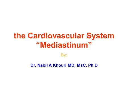 "The Cardiovascular System ""Mediastinum"" By: Dr. Nabil A Khouri MD, MsC, Ph.D."