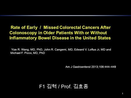 1 Yize R. Wang, MD, PhD, John R. Cangemi, MD, Edward V. Loftus Jr, MD and Michael F. Picco, MD, PhD Am J Gastroenterol 2013;108:444–449 F1 김혁 / Prof. 김효종.